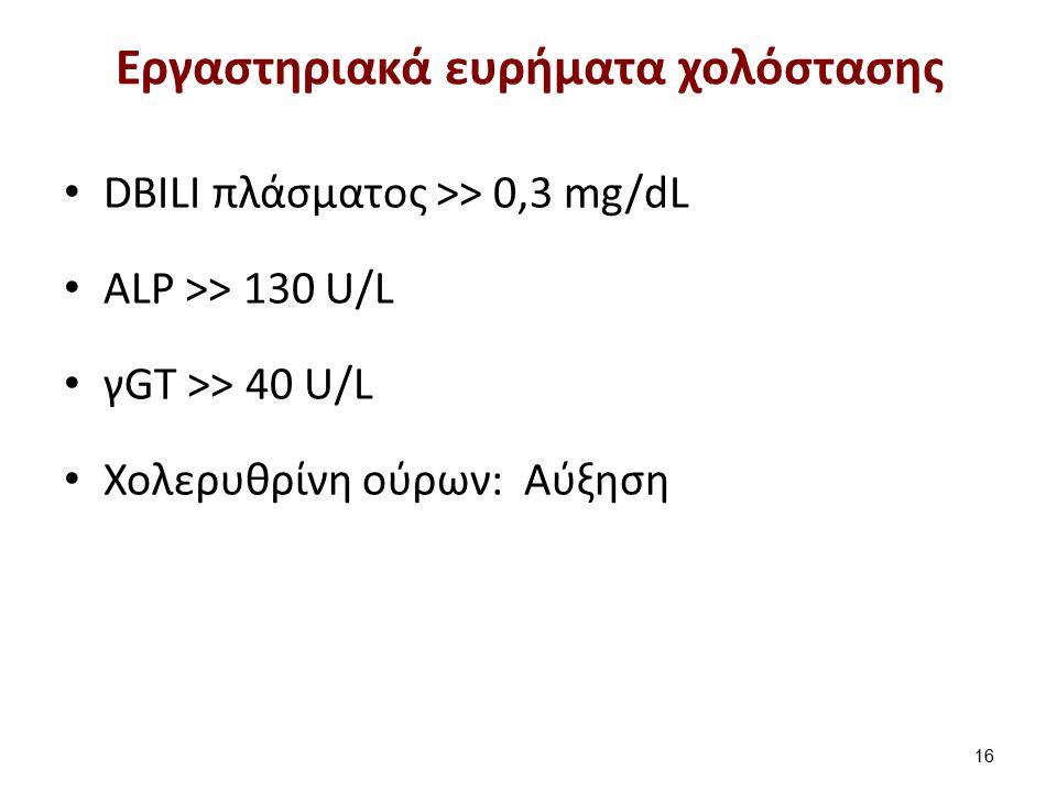 Εργαστηριακά ευρήματα χολόστασης DBILI πλάσματος >> 0,3 mg/dL ALP >> 130 U/L γGT >> 40 U/L Χολερυθρίνη ούρων: Αύξηση 16