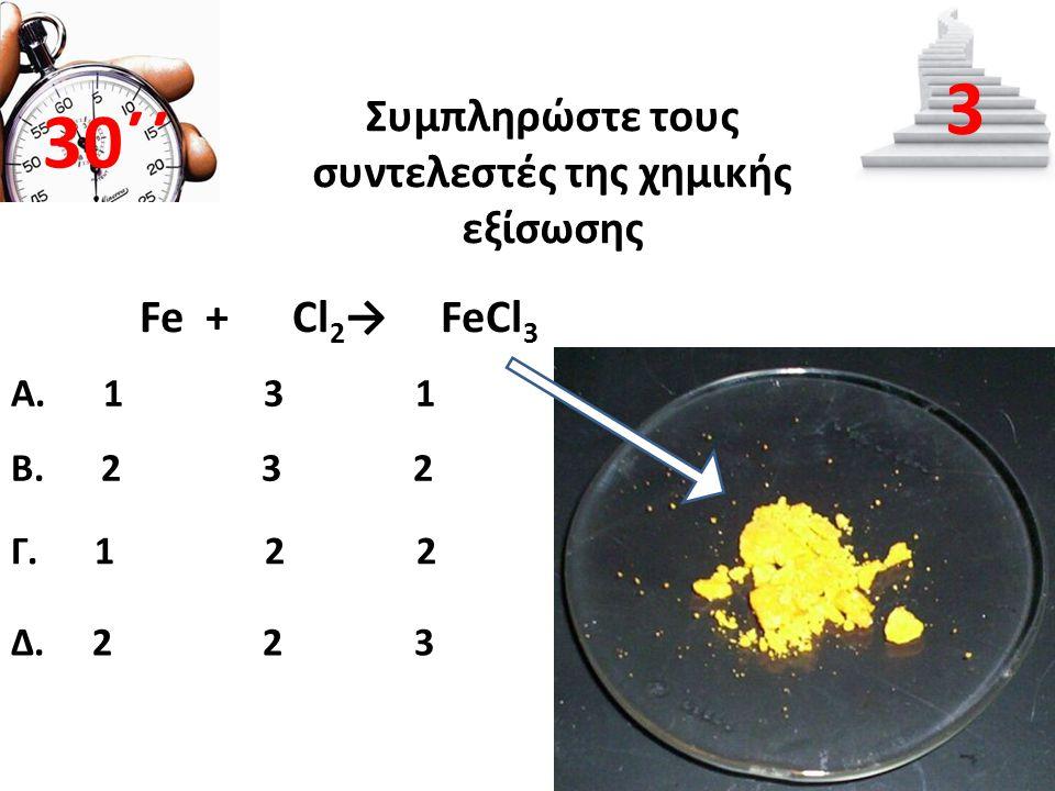 Συμπληρώστε τους συντελεστές της χημικής εξίσωσης Β. 2 3 2 30΄΄ 3 Α. 1 3 1 Γ. 1 2 2 Δ. 2 2 3 Fe + Cl 2 → FeCl 3