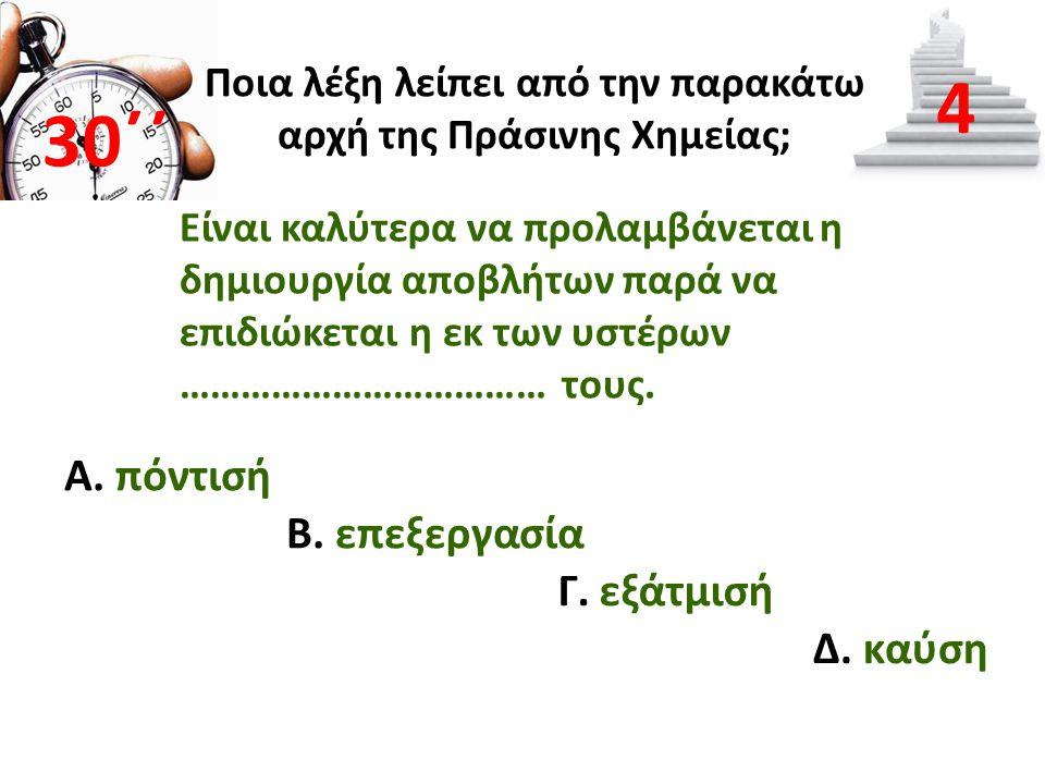 Α. πόντισή 30΄΄ 4 Β. επεξεργασία Γ. εξάτμισή Δ. καύση Ποια λέξη λείπει από την παρακάτω αρχή της Πράσινης Χημείας; Είναι καλύτερα να προλαμβάνεται η δ