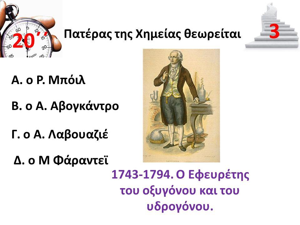 Πατέρας της Χημείας θεωρείται Α. ο Ρ. Μπόιλ 20΄΄ 3 B. ο Α. Αβογκάντρο Γ. ο Α. Λαβουαζιέ Δ. ο Μ Φάραντεϊ 1743-1794. Ο Εφευρέτης του οξυγόνου και του υδ