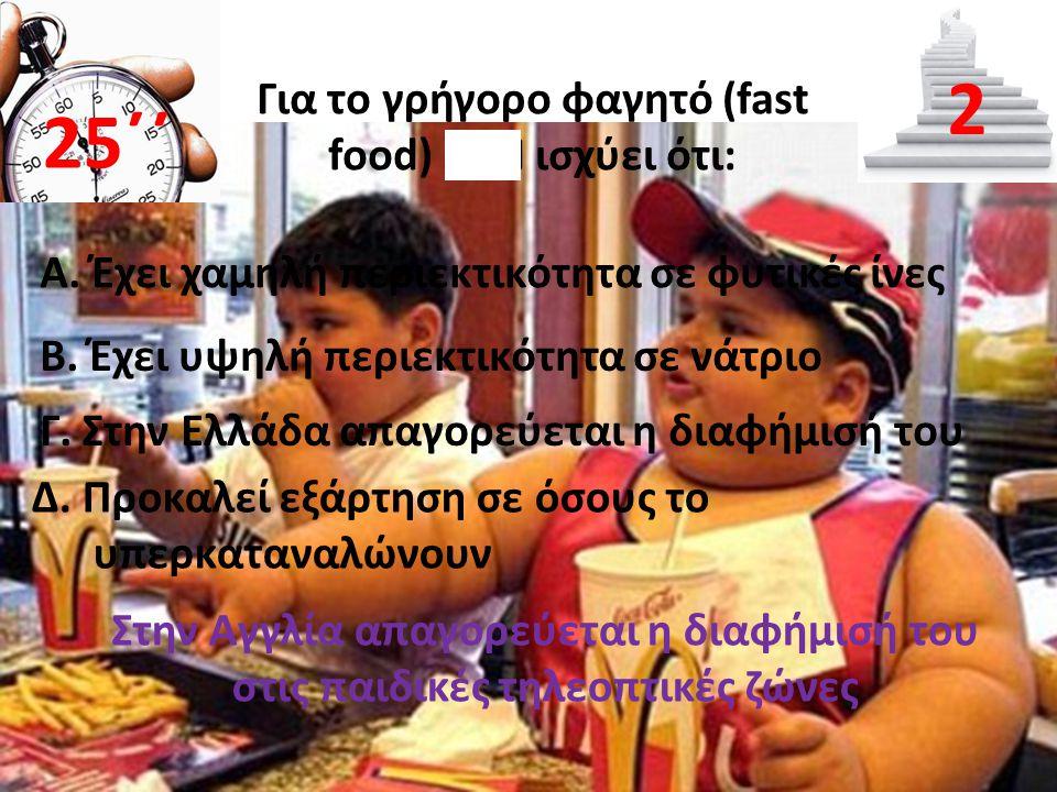 Για το γρήγορο φαγητό (fast food) ΔΕΝ ισχύει ότι: Α. Έχει χαμηλή περιεκτικότητα σε φυτικές ίνες 25΄΄ 2 B. Έχει υψηλή περιεκτικότητα σε νάτριο Γ. Στην