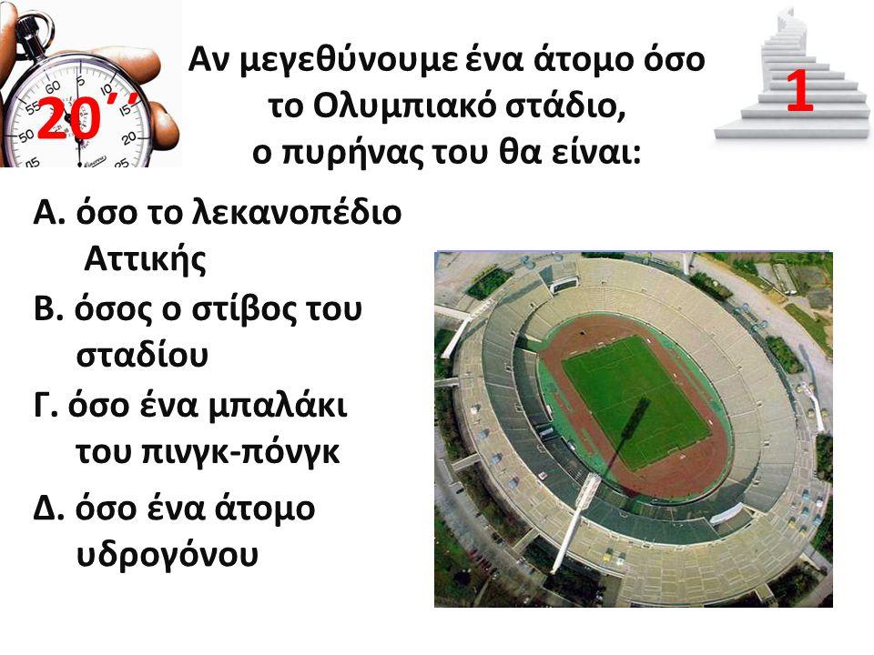 Αν μεγεθύνουμε ένα άτομο όσο το Ολυμπιακό στάδιο, ο πυρήνας του θα είναι: Α. όσο το λεκανοπέδιο Αττικής 20΄΄ 1 B. όσος ο στίβος του σταδίου Γ. όσο ένα