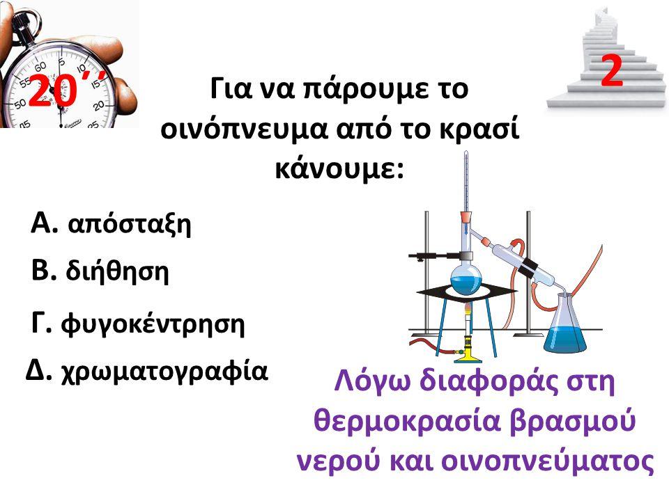 Για να πάρουμε το οινόπνευμα από το κρασί κάνουμε: Β. διήθηση 20΄΄ 2 Α. απόσταξη Γ. φυγοκέντρηση Δ. χρωματογραφία Λόγω διαφοράς στη θερμοκρασία βρασμο