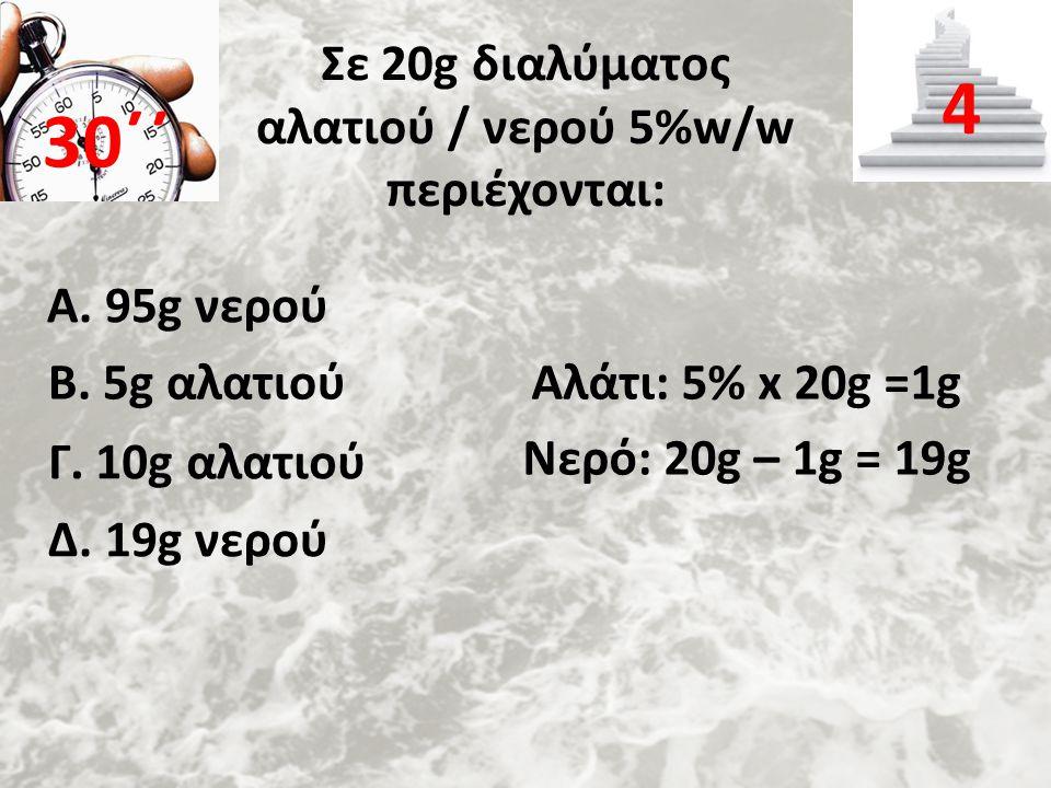 Σε 20g διαλύματος αλατιού / νερού 5%w/w περιέχονται: Α. 95g νερού 30΄΄ 4 Β. 5g αλατιού Γ. 10g αλατιού Δ. 19g νερού Αλάτι: 5% x 20g =1g Νερό: 20g – 1g