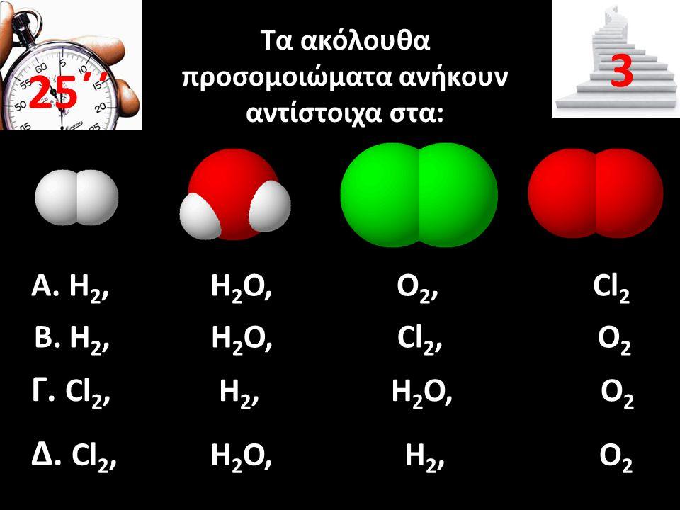 Τα ακόλουθα προσομοιώματα ανήκουν αντίστοιχα στα: Α. Η 2, Η 2 Ο, Ο 2, Cl 2 25΄΄ 3 Β. Η 2, Η 2 Ο, Cl 2, Ο 2 Γ. Cl 2, Η 2, Η 2 Ο, Ο 2 Δ. Cl 2, Η 2 Ο, Η