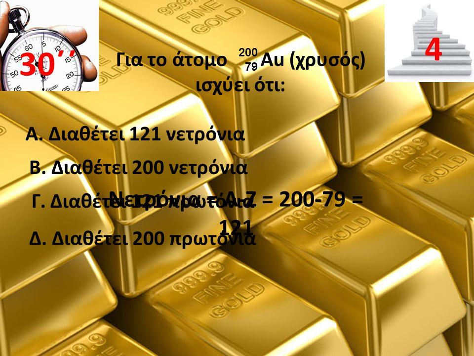 Για το άτομο Au (χρυσός) ισχύει ότι: Β. Διαθέτει 200 νετρόνια 30΄΄ 4 Α. Διαθέτει 121 νετρόνια Γ. Διαθέτει 121 πρωτόνια Δ. Διαθέτει 200 πρωτόνια Νετρόν