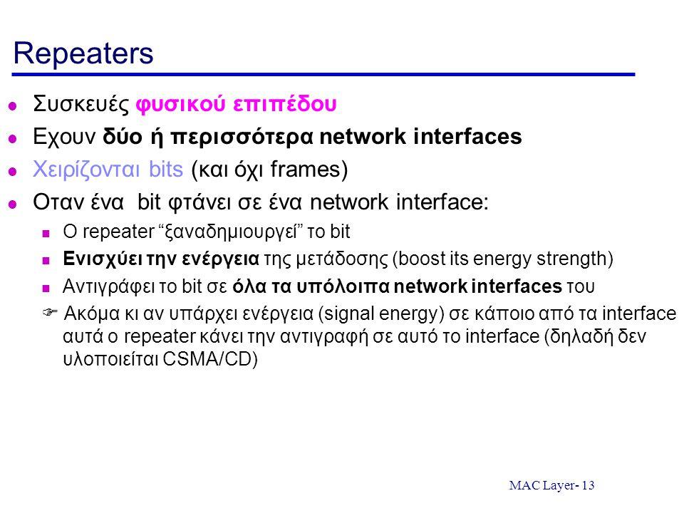 MAC Layer- 13 Repeaters Συσκευές φυσικού επιπέδου Εχουν δύο ή περισσότερα network interfaces Χειρίζονται bits (και όχι frames) Οταν ένα bit φτάνει σε ένα network interface: O repeater ξαναδημιουργεί το bit Ενισχύει την ενέργεια της μετάδοσης (boost its energy strength) Αντιγράφει το bit σε όλα τα υπόλοιπα network interfaces του  Ακόμα κι αν υπάρχει ενέργεια (signal energy) σε κάποιο από τα interface αυτά ο repeater κάνει την αντιγραφή σε αυτό το interface (δηλαδή δεν υλοποιείται CSMA/CD)
