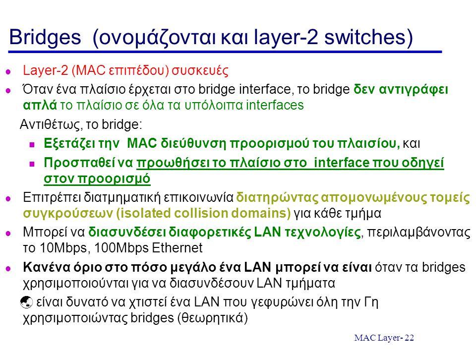 MAC Layer- 22 Bridges (ονομάζονται και layer-2 switches) Layer-2 (MAC επιπέδου) συσκευές Όταν ένα πλαίσιο έρχεται στο bridge interface, το bridge δεν αντιγράφει απλά το πλαίσιο σε όλα τα υπόλοιπα interfaces Αντιθέτως, το bridge: Εξετάζει την MAC διεύθυνση προορισμού του πλαισίου, και Προσπαθεί να προωθήσει το πλαίσιο στο interface που οδηγεί στον προορισμό Επιτρέπει διατμηματική επικοινωνία διατηρώντας απομονωμένους τομείς συγκρούσεων (isolated collision domains) για κάθε τμήμα Μπορεί να διασυνδέσει διαφορετικές LAN τεχνολογίες, περιλαμβάνοντας το 10Mbps, 100Mbps Ethernet Κανένα όριο στο πόσο μεγάλο ένα LAN μπορεί να είναι όταν τα bridges χρησιμοποιούνται για να διασυνδέσουν LAN τμήματα  είναι δυνατό να χτιστεί ένα LAN που γεφυρώνει όλη την Γη χρησιμοποιώντας bridges (θεωρητικά)