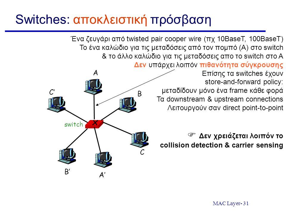 MAC Layer- 31 Switches: αποκλειστική πρόσβαση switch A A' B B' C C' Ένα ζευγάρι από twisted pair cooper wire (πχ 10BaseT, 100BaseT) Το ένα καλώδιο για τις μεταδόσεις από τον πομπό (Α) στο switch & το άλλο καλώδιο για τις μεταδόσεις απο το switch στο Α Δεν υπάρχει λοιπόν πιθανότητα σύγκρουσης Επίσης τα switches έχουν store-and-forward policy: μεταδίδουν μόνο ένα frame κάθε φορά Τα downstream & upstream connections Λειτουργούν σαν direct point-to-point  Δεν χρειάζεται λοιπόν το collision detection & carrier sensing