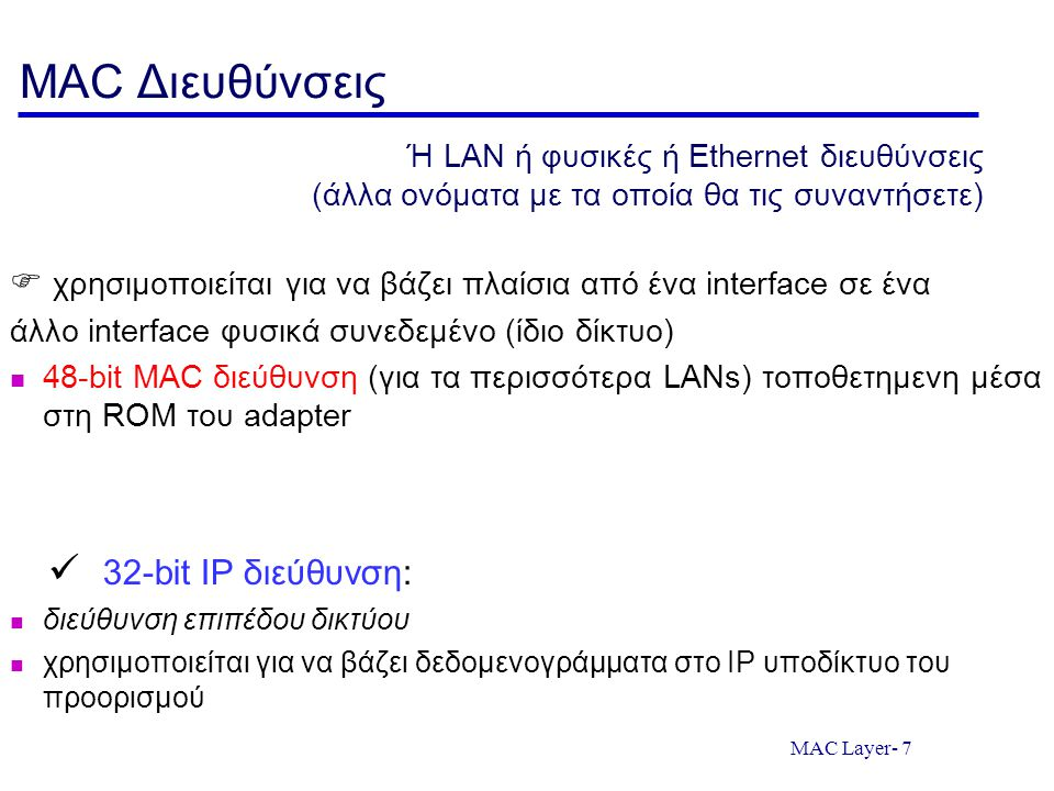 MAC Layer- 7 MAC Διευθύνσεις  χρησιμοποιείται για να βάζει πλαίσια από ένα interface σε ένα άλλο interface φυσικά συνεδεμένο (ίδιο δίκτυο) 48-bit MAC διεύθυνση (για τα περισσότερα LANs) τοποθετημενη μέσα στη ROM του adapter 32-bit IP διεύθυνση: διεύθυνση επιπέδου δικτύου χρησιμοποιείται για να βάζει δεδομενογράμματα στο IP υποδίκτυο του προορισμού Ή LAN ή φυσικές ή Ethernet διευθύνσεις (άλλα ονόματα με τα οποία θα τις συναντήσετε)