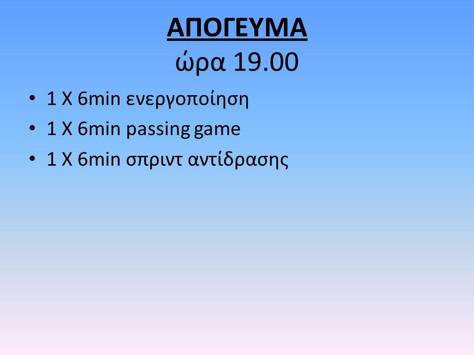 ΑΠΟΓΕΥΜΑ ώρα 19.00 1 Χ 6min ενεργοποίηση 1 Χ 6min passing game 1 X 6min σπριντ αντίδρασης