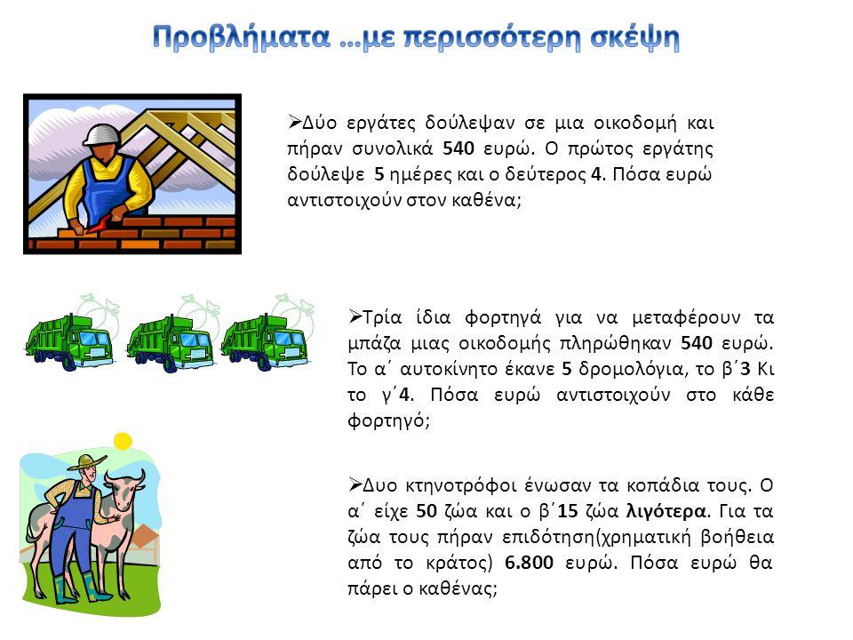  Δύο εργάτες δούλεψαν σε μια οικοδομή και πήραν συνολικά 540 ευρώ. Ο πρώτος εργάτης δούλεψε 5 ημέρες και ο δεύτερος 4. Πόσα ευρώ αντιστοιχούν στον κα
