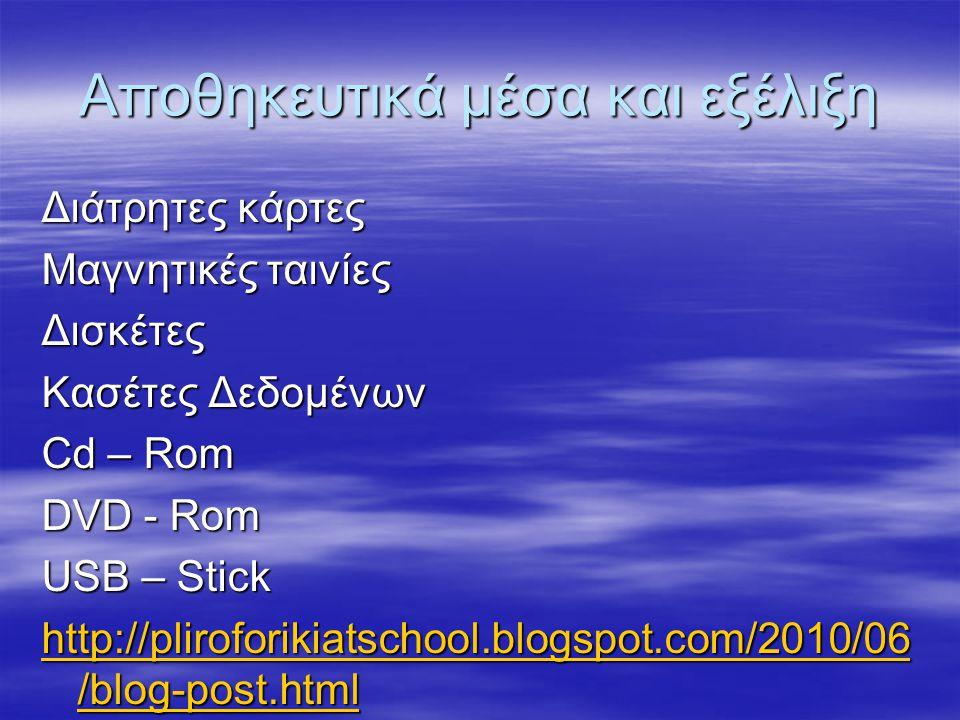 Αποθηκευτικά μέσα και εξέλιξη Διάτρητες κάρτες Μαγνητικές ταινίες Δισκέτες Κασέτες Δεδομένων Cd – Rom DVD - Rom USB – Stick http://pliroforikiatschool