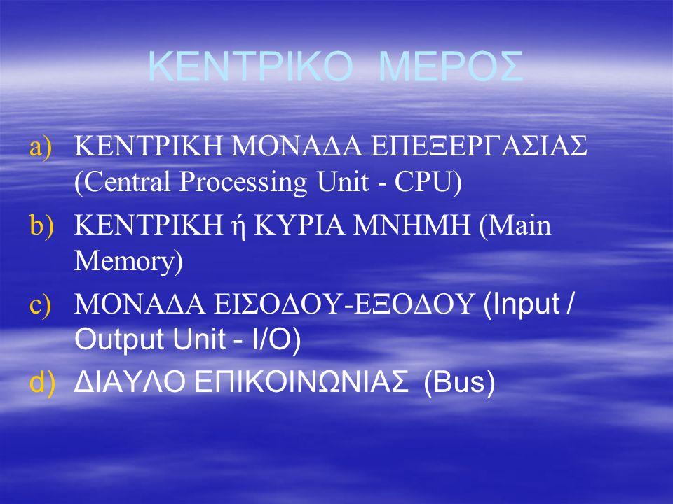 ΚΕΝΤΡΙΚΟ ΜΕΡΟΣ ΚΕΝΤΡΙΚΗ ΜΟΝΑΔΑ ΕΠΕΞΕΡΓΑΣΙΑΣ (Central Processing Unit - CPU) 1.Αριθμητική και Λογική Μονάδα 2.Μονάδα Ελέγχου 3.Καταχωρητές a)MAR b)MDR c)Ειδικοί καταχωρητές Ταχύτητα ρολογιού σε GHz http://pliroforikiatschool.blogspot.gr/2010/10/blog-post_1043.html