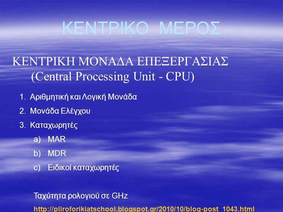 ΚΕΝΤΡΙΚΟ ΜΕΡΟΣ ΚΕΝΤΡΙΚΗ ΜΟΝΑΔΑ ΕΠΕΞΕΡΓΑΣΙΑΣ (Central Processing Unit - CPU) 1.Αριθμητική και Λογική Μονάδα 2.Μονάδα Ελέγχου 3.Καταχωρητές a)MAR b)MDR