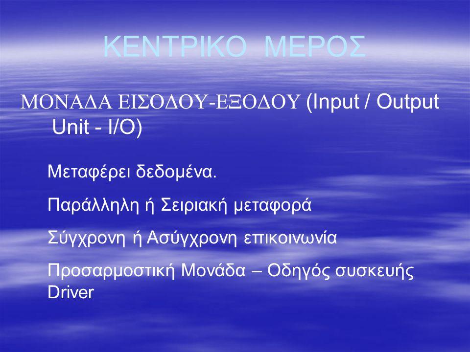 ΚΕΝΤΡΙΚΟ ΜΕΡΟΣ ΜΟΝΑΔΑ ΕΙΣΟΔΟΥ-ΕΞΟΔΟΥ (Input / Output Unit - I/O) Μεταφέρει δεδομένα. Παράλληλη ή Σειριακή μεταφορά Σύγχρονη ή Ασύγχρονη επικοινωνία Πρ