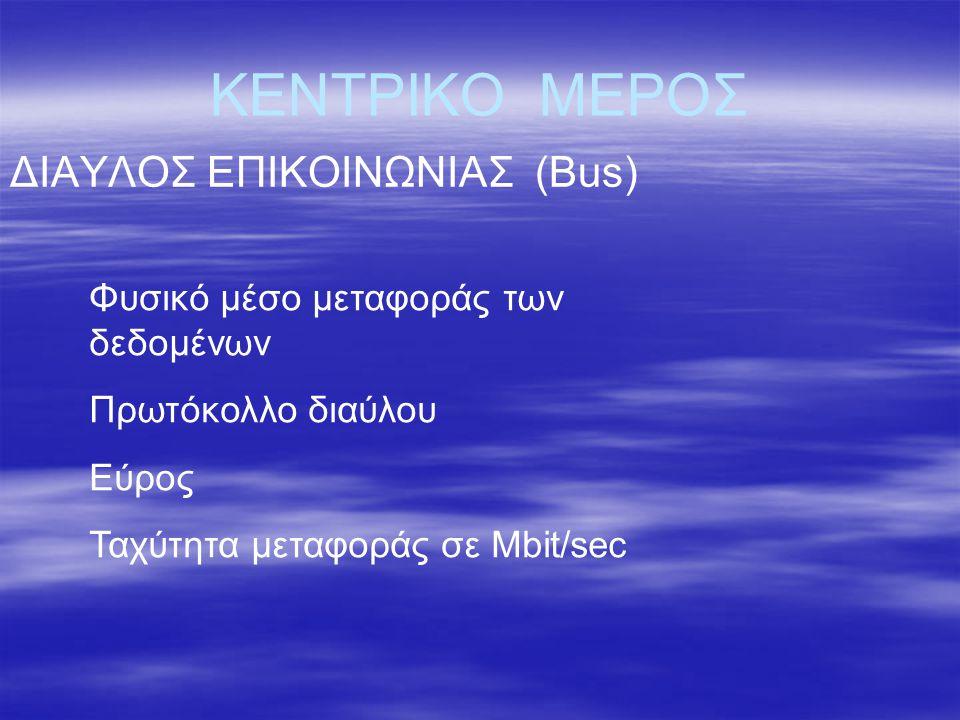 ΚΕΝΤΡΙΚΟ ΜΕΡΟΣ ΔΙΑΥΛΟΣ ΕΠΙΚΟΙΝΩΝΙΑΣ (Bus) Φυσικό μέσο μεταφοράς των δεδομένων Πρωτόκολλο διαύλου Εύρος Ταχύτητα μεταφοράς σε Μbit/sec