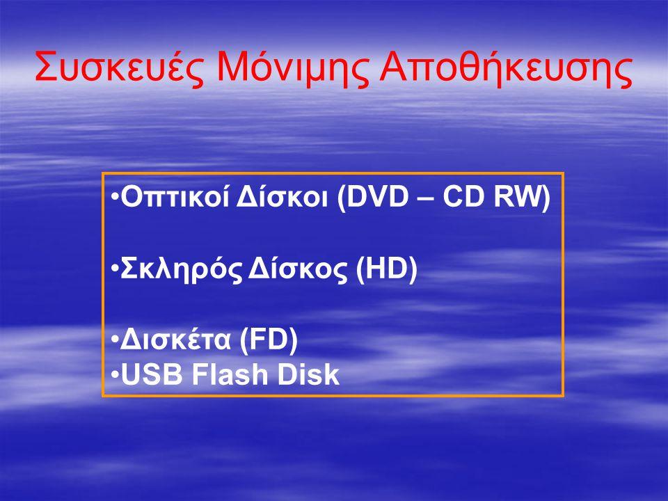 Συσκευές Μόνιμης Αποθήκευσης Οπτικοί Δίσκοι (DVD – CD RW) Σκληρός Δίσκος (HD) Δισκέτα (FD) USB Flash Disk
