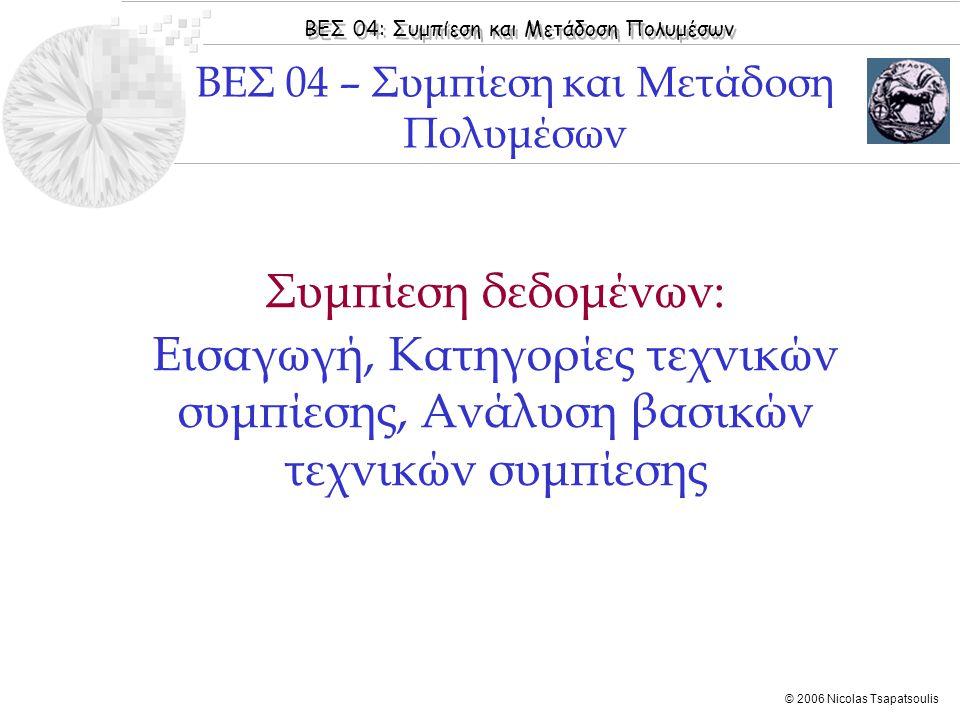 ΒΕΣ 04: Συμπίεση και Μετάδοση Πολυμέσων © 2006 Nicolas Tsapatsoulis Συμπίεση δεδομένων: Εισαγωγή, Κατηγορίες τεχνικών συμπίεσης, Ανάλυση βασικών τεχνικών συμπίεσης ΒΕΣ 04 – Συμπίεση και Μετάδοση Πολυμέσων