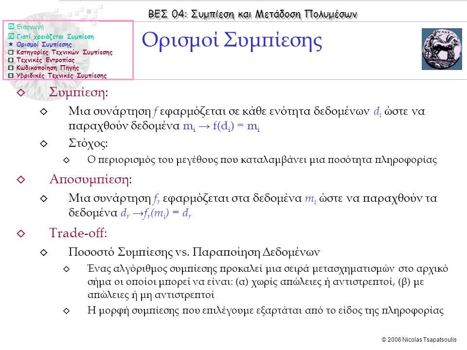 ΒΕΣ 04: Συμπίεση και Μετάδοση Πολυμέσων © 2006 Nicolas Tsapatsoulis ◊ Συμπίεση: ◊ Μια συνάρτηση f εφαρμόζεται σε κάθε ενότητα δεδομένων d i ώστε να παραχθούν δεδομένα m i → f(d i ) = m i ◊ Στόχος: ◊ Ο περιορισμός του μεγέθους που καταλαμβάνει μια ποσότητα πληροφορίας ◊ Αποσυμπίεση: ◊ Μια συνάρτηση f r εφαρμόζεται στα δεδομένα m i ώστε να παραχθούν τα δεδομένα d r → f r (m i ) = d r ◊ Trade-off: ◊ Ποσοστό Συμπίεσης vs.
