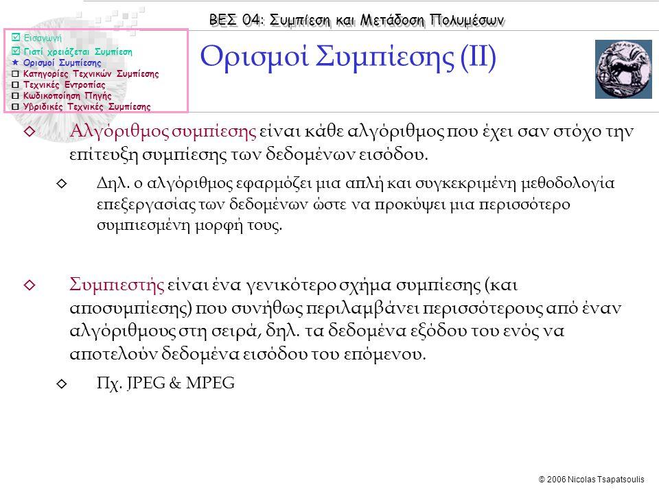 ΒΕΣ 04: Συμπίεση και Μετάδοση Πολυμέσων © 2006 Nicolas Tsapatsoulis ◊ Αλγόριθμος συμπίεσης είναι κάθε αλγόριθμος που έχει σαν στόχο την επίτευξη συμπίεσης των δεδομένων εισόδου.