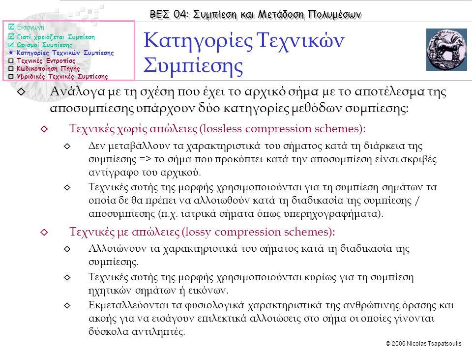 ΒΕΣ 04: Συμπίεση και Μετάδοση Πολυμέσων © 2006 Nicolas Tsapatsoulis ◊ Ανάλογα με τη σχέση που έχει το αρχικό σήμα µε το αποτέλεσμα της αποσυμπίεσης υπάρχουν δύο κατηγορίες μεθόδων συμπίεσης: ◊ Τεχνικές χωρίς απώλειες (lossless compression schemes): ◊ Δεν μεταβάλλουν τα χαρακτηριστικά του σήματος κατά τη διάρκεια της συμπίεσης => το σήμα που προκύπτει κατά την αποσυμπίεση είναι ακριβές αντίγραφο του αρχικού.