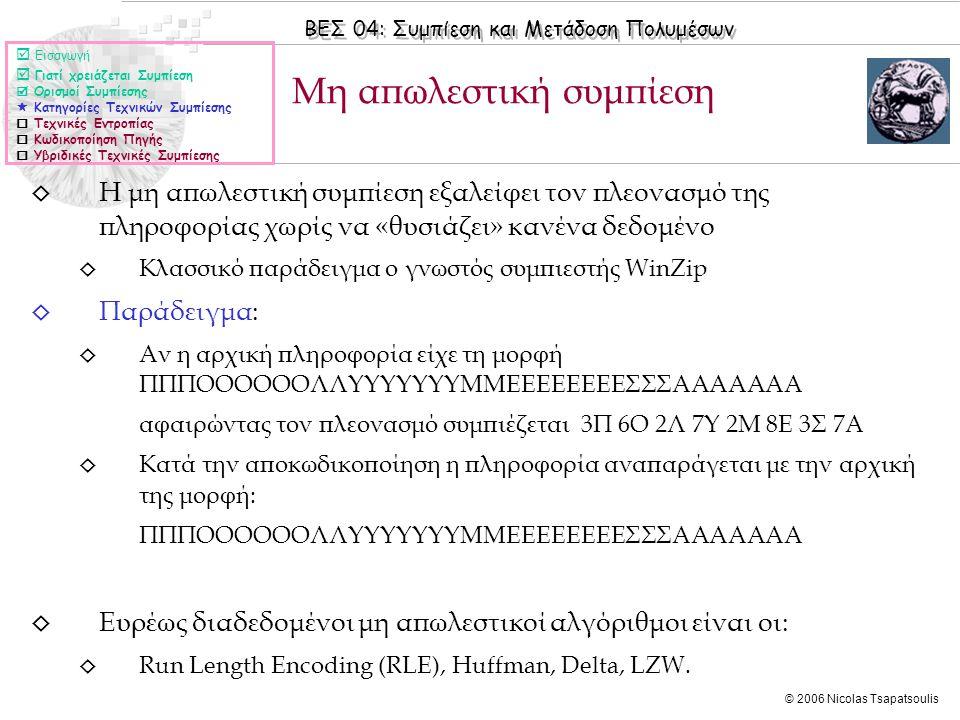 ΒΕΣ 04: Συμπίεση και Μετάδοση Πολυμέσων © 2006 Nicolas Tsapatsoulis ◊ Η μη απωλεστική συμπίεση εξαλείφει τον πλεονασμό της πληροφορίας χωρίς να «θυσιάζει» κανένα δεδομένο ◊ Κλασσικό παράδειγμα ο γνωστός συμπιεστής WinZip ◊ Παράδειγμα: ◊ Αν η αρχική πληροφορία είχε τη μορφή ΠΠΠΟΟΟΟΟΟΛΛΥΥΥΥΥΥΥΜΜΕΕΕΕΕΕΕΕΣΣΣΑΑΑΑΑΑΑ αφαιρώντας τον πλεονασμό συμπιέζεται 3Π 6Ο 2Λ 7Υ 2Μ 8Ε 3Σ 7Α ◊ Κατά την αποκωδικοποίηση η πληροφορία αναπαράγεται με την αρχική της μορφή: ΠΠΠΟΟΟΟΟΟΛΛΥΥΥΥΥΥΥΜΜΕΕΕΕΕΕΕΕΣΣΣΑΑΑΑΑΑΑ ◊ Ευρέως διαδεδομένοι μη απωλεστικοί αλγόριθμοι είναι οι: ◊ Run Length Encoding (RLE), Huffman, Delta, LZW.