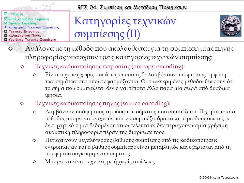 ΒΕΣ 04: Συμπίεση και Μετάδοση Πολυμέσων © 2006 Nicolas Tsapatsoulis ◊ Ανάλογα με τη μέθοδο που ακολουθείται για τη συμπίεση μίας πηγής πληροφορίας υπάρχουν τρεις κατηγορίες τεχνικών συμπίεσης: ◊ Τεχνικές κωδικοποίησης εντροπίας (entropy encoding): ◊ Είναι τεχνικές χωρίς απώλειες οι οποίες δε λαμβάνουν υπόψη τους τη φύση των σημάτων στα οποία εφαρμόζονται.