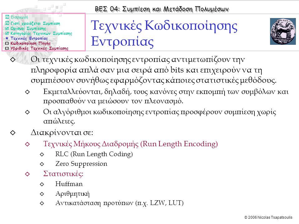 ΒΕΣ 04: Συμπίεση και Μετάδοση Πολυμέσων © 2006 Nicolas Tsapatsoulis ◊ Οι τεχνικές κωδικοποίησης εντροπίας αντιμετωπίζουν την πληροφορία απλά σαν μια σειρά από bits και επιχειρούν να τη συμπιέσουν συνήθως εφαρμόζοντας κάποιες στατιστικές μεθόδους.