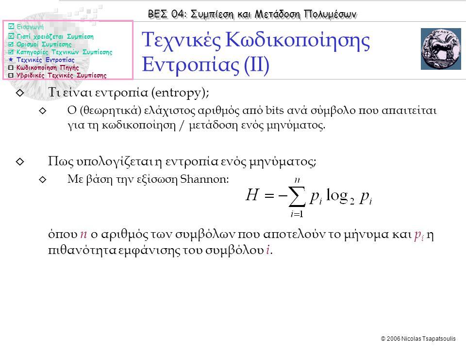 ΒΕΣ 04: Συμπίεση και Μετάδοση Πολυμέσων © 2006 Nicolas Tsapatsoulis ◊ Τι είναι εντροπία (entropy); ◊ Ο (θεωρητικά) ελάχιστος αριθμός από bits ανά σύμβολο που απαιτείται για τη κωδικοποίηση / μετάδοση ενός μηνύματος.
