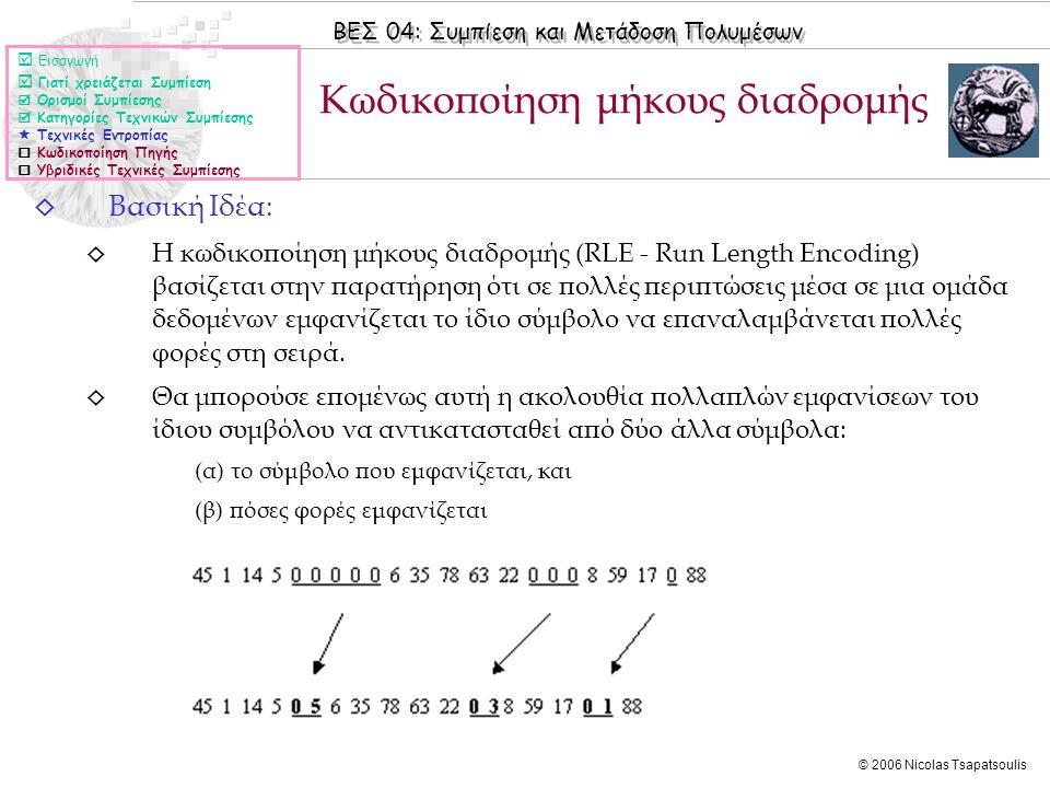 ΒΕΣ 04: Συμπίεση και Μετάδοση Πολυμέσων © 2006 Nicolas Tsapatsoulis ◊ Βασική Ιδέα: ◊ Η κωδικοποίηση μήκους διαδρομής (RLE - Run Length Encoding) βασίζεται στην παρατήρηση ότι σε πολλές περιπτώσεις μέσα σε μια ομάδα δεδομένων εμφανίζεται το ίδιο σύμβολο να επαναλαμβάνεται πολλές φορές στη σειρά.
