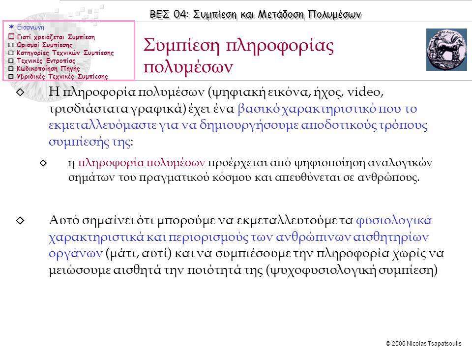 ΒΕΣ 04: Συμπίεση και Μετάδοση Πολυμέσων © 2006 Nicolas Tsapatsoulis ◊ Η πληροφορία πολυμέσων (ψηφιακή εικόνα, ήχος, video, τρισδιάστατα γραφικά) έχει ένα βασικό χαρακτηριστικό που το εκμεταλλευόμαστε για να δημιουργήσουμε αποδοτικούς τρόπους συμπίεσής της: ◊ η πληροφορία πολυμέσων προέρχεται από ψηφιοποίηση αναλογικών σημάτων του πραγματικού κόσμου και απευθύνεται σε ανθρώπους.