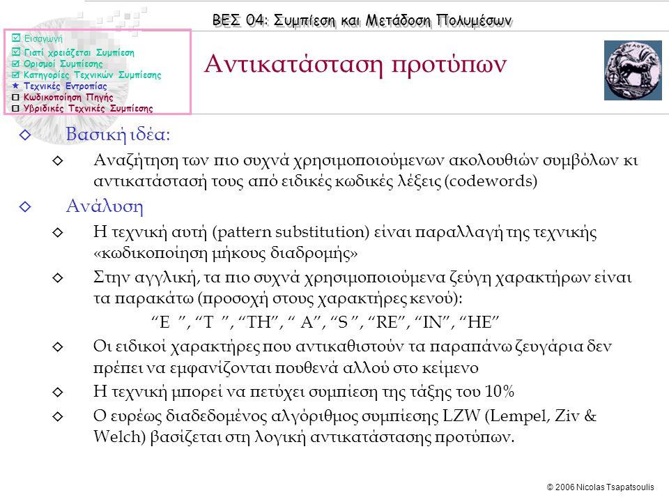 ΒΕΣ 04: Συμπίεση και Μετάδοση Πολυμέσων © 2006 Nicolas Tsapatsoulis ◊ Βασική ιδέα: ◊ Αναζήτηση των πιο συχνά χρησιμοποιούμενων ακολουθιών συμβόλων κι αντικατάστασή τους από ειδικές κωδικές λέξεις (codewords) ◊ Ανάλυση ◊ Η τεχνική αυτή (pattern substitution) είναι παραλλαγή της τεχνικής «κωδικοποίηση μήκους διαδρομής» ◊ Στην αγγλική, τα πιο συχνά χρησιμοποιούμενα ζεύγη χαρακτήρων είναι τα παρακάτω (προσοχή στους χαρακτήρες κενού): E , T , TH , A , S , RE , IN , HE ◊ Οι ειδικοί χαρακτήρες που αντικαθιστούν τα παραπάνω ζευγάρια δεν πρέπει να εμφανίζονται πουθενά αλλού στο κείμενο ◊ Η τεχνική μπορεί να πετύχει συμπίεση της τάξης του 10% ◊ Ο ευρέως διαδεδομένος αλγόριθμος συμπίεσης LZW (Lempel, Ziv & Welch) βασίζεται στη λογική αντικατάστασης προτύπων.