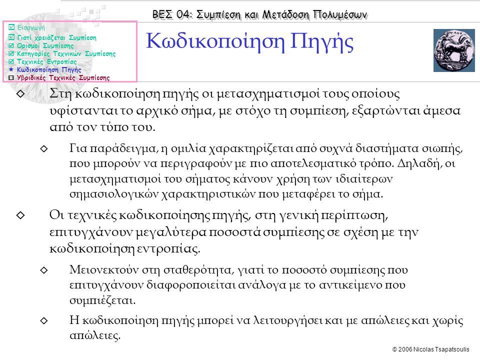 ΒΕΣ 04: Συμπίεση και Μετάδοση Πολυμέσων © 2006 Nicolas Tsapatsoulis ◊ Στη κωδικοποίηση πηγής οι μετασχηματισμοί τους οποίους υφίστανται το αρχικό σήμα, με στόχο τη συμπίεση, εξαρτώνται άμεσα από τον τύπο του.