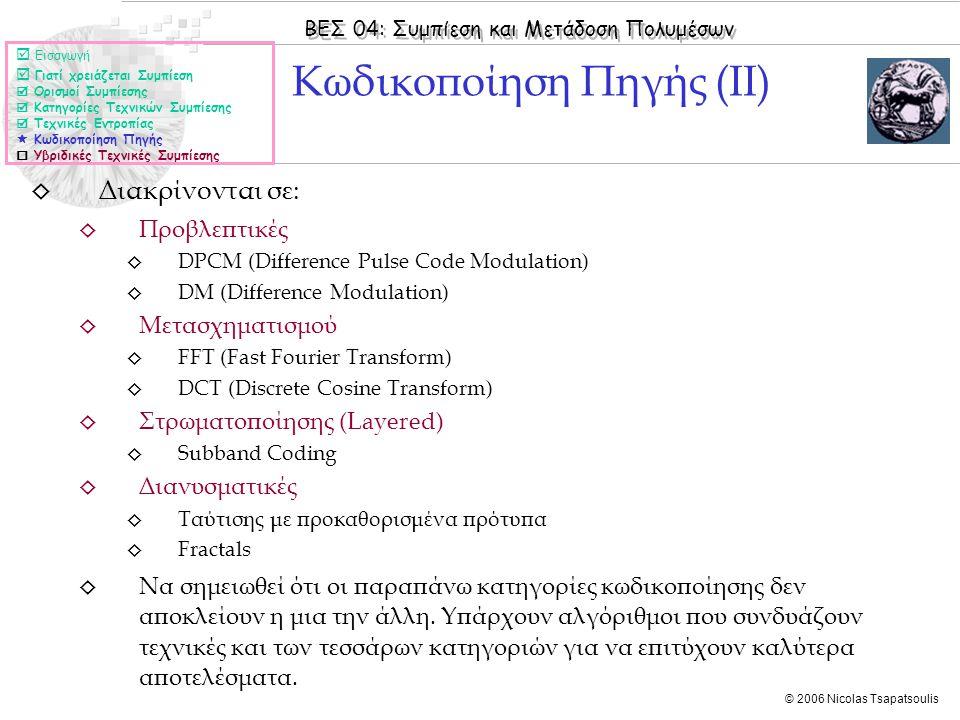 ΒΕΣ 04: Συμπίεση και Μετάδοση Πολυμέσων © 2006 Nicolas Tsapatsoulis ◊ Διακρίνονται σε: ◊ Προβλεπτικές ◊ DPCM (Difference Pulse Code Modulation) ◊ DM (Difference Modulation) ◊ Μετασχηματισμού ◊ FFT (Fast Fourier Transform) ◊ DCT (Discrete Cosine Transform) ◊ Στρωματοποίησης (Layered) ◊ Subband Coding ◊ Διανυσματικές ◊ Ταύτισης με προκαθορισμένα πρότυπα ◊ Fractals ◊ Να σημειωθεί ότι οι παραπάνω κατηγορίες κωδικοποίησης δεν αποκλείουν η μια την άλλη.
