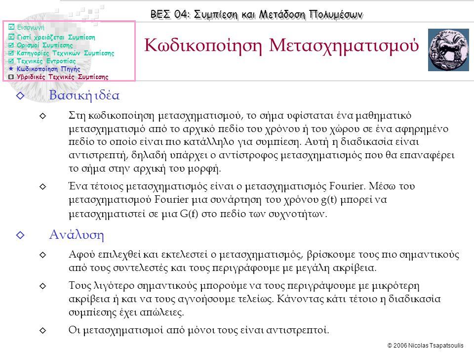 ΒΕΣ 04: Συμπίεση και Μετάδοση Πολυμέσων © 2006 Nicolas Tsapatsoulis ◊ Βασική ιδέα ◊ Στη κωδικοποίηση μετασχηματισμού, το σήμα υφίσταται ένα μαθηματικό μετασχηματισμό από το αρχικό πεδίο του χρόνου ή του χώρου σε ένα αφηρημένο πεδίο το οποίο είναι πιο κατάλληλο για συμπίεση.