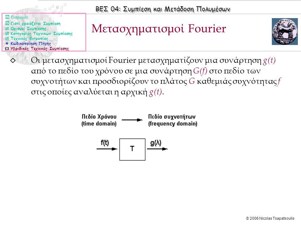 ΒΕΣ 04: Συμπίεση και Μετάδοση Πολυμέσων © 2006 Nicolas Tsapatsoulis ◊ Οι μετασχηματισμοί Fourier μετασχηματίζουν μια συνάρτηση g(t) από το πεδίο του χρόνου σε μια συνάρτηση G(f) στο πεδίο των συχνοτήτων και προσδιορίζουν το πλάτος G καθεμιάς συχνότητας f στις οποίες αναλύεται η αρχική g(t).