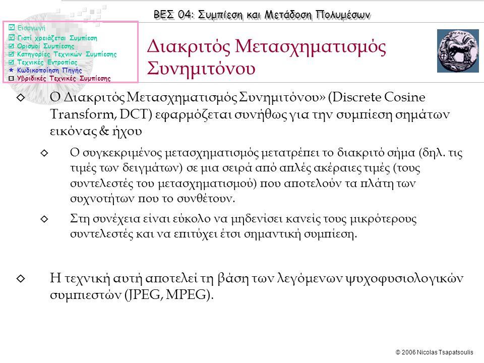 ΒΕΣ 04: Συμπίεση και Μετάδοση Πολυμέσων © 2006 Nicolas Tsapatsoulis ◊ Ο Διακριτός Μετασχηματισμός Συνημιτόνου» (Discrete Cosine Transform, DCT) εφαρμόζεται συνήθως για την συμπίεση σημάτων εικόνας & ήχου ◊ Ο συγκεκριμένος μετασχηματισμός μετατρέπει το διακριτό σήμα (δηλ.