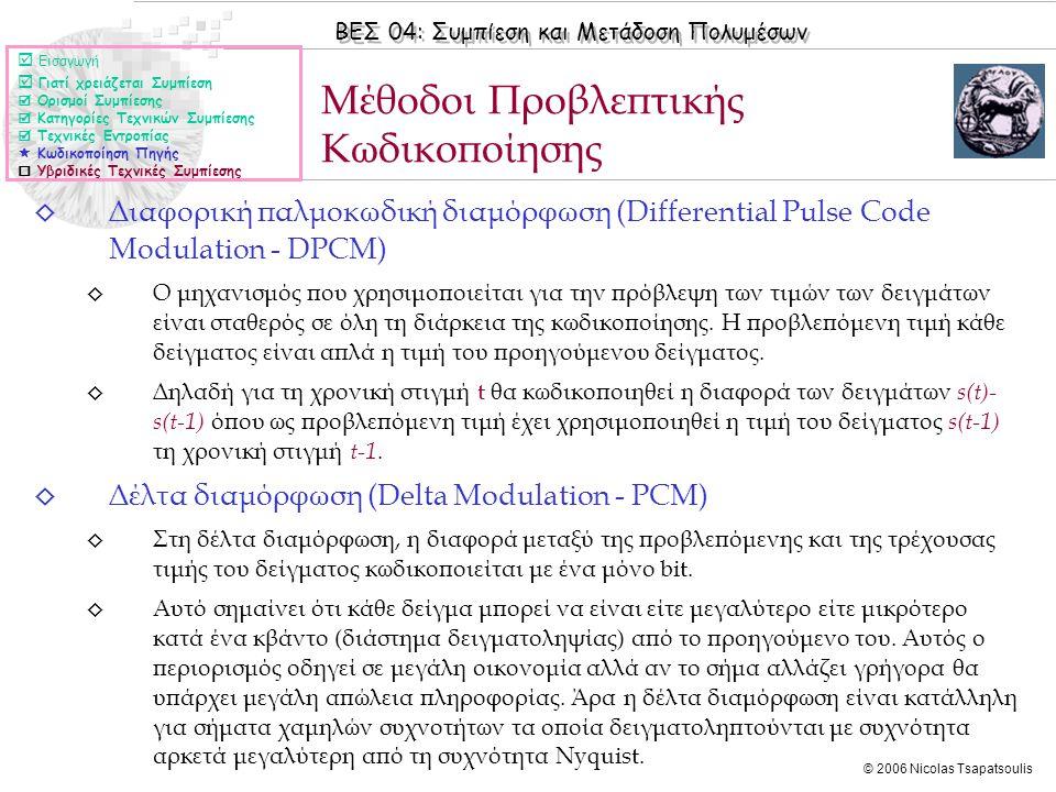 ΒΕΣ 04: Συμπίεση και Μετάδοση Πολυμέσων © 2006 Nicolas Tsapatsoulis ◊ Διαφορική παλμοκωδική διαμόρφωση (Differential Pulse Code Modulation - DPCM) ◊ Ο μηχανισμός που χρησιμοποιείται για την πρόβλεψη των τιμών των δειγμάτων είναι σταθερός σε όλη τη διάρκεια της κωδικοποίησης.