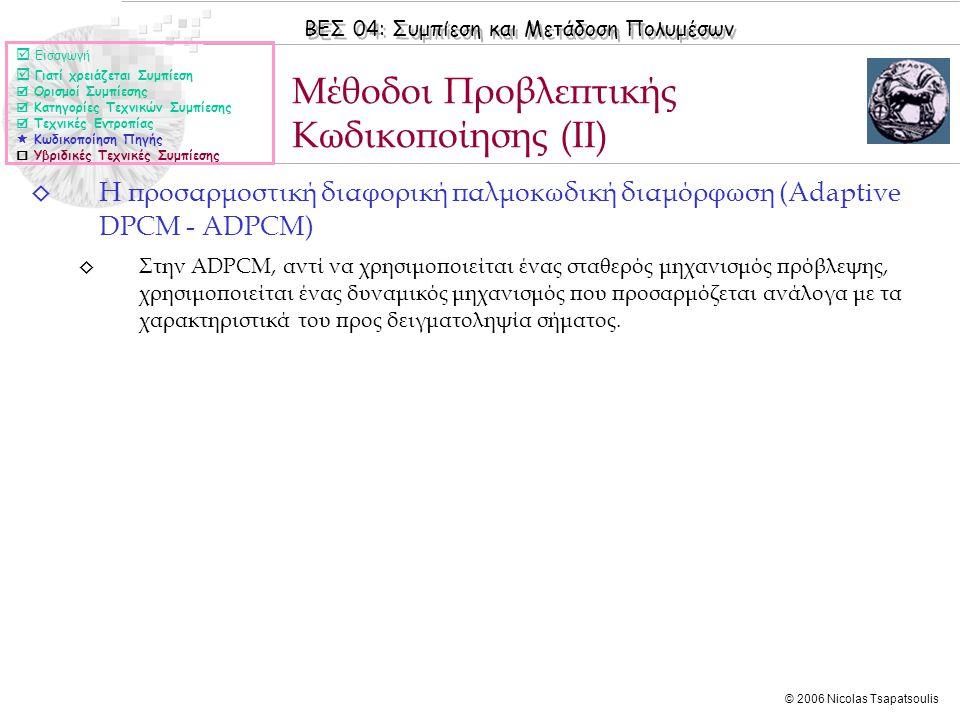 ΒΕΣ 04: Συμπίεση και Μετάδοση Πολυμέσων © 2006 Nicolas Tsapatsoulis ◊ Η προσαρμοστική διαφορική παλμοκωδική διαμόρφωση (Adaptive DPCM - ADPCM) ◊ Στην ADPCM, αντί να χρησιμοποιείται ένας σταθερός μηχανισμός πρόβλεψης, χρησιμοποιείται ένας δυναμικός μηχανισμός που προσαρμόζεται ανάλογα με τα χαρακτηριστικά του προς δειγματοληψία σήματος.