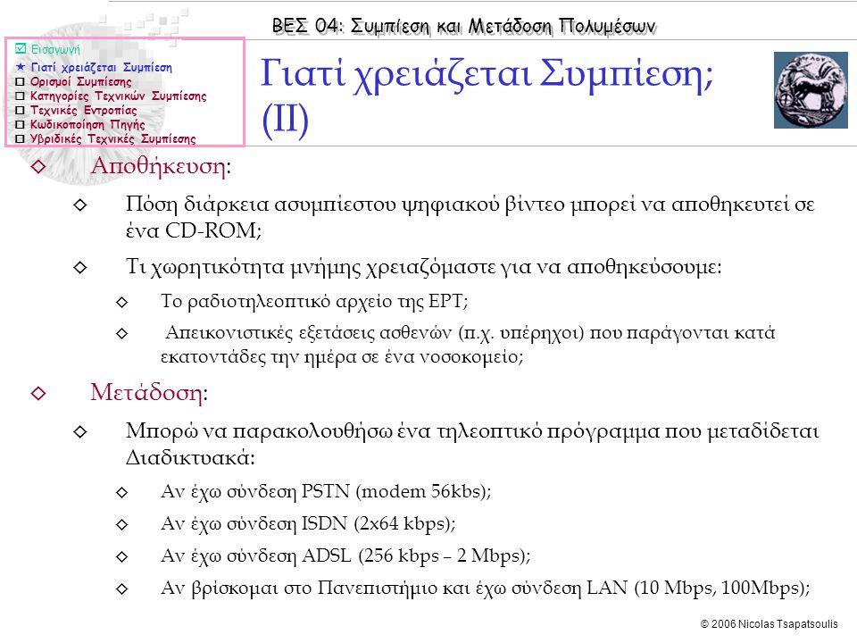 ΒΕΣ 04: Συμπίεση και Μετάδοση Πολυμέσων © 2006 Nicolas Tsapatsoulis ◊ Αποθήκευση: ◊ Πόση διάρκεια ασυμπίεστου ψηφιακού βίντεο μπορεί να αποθηκευτεί σε ένα CD-ROM; ◊ Τι χωρητικότητα μνήμης χρειαζόμαστε για να αποθηκεύσουμε: ◊ Το ραδιοτηλεοπτικό αρχείο της ΕΡΤ; ◊ Απεικονιστικές εξετάσεις ασθενών (π.χ.