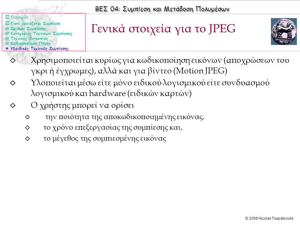 ΒΕΣ 04: Συμπίεση και Μετάδοση Πολυμέσων © 2006 Nicolas Tsapatsoulis ◊ Χρησιμοποιείται κυρίως για κωδικοποίηση εικόνων (αποχρώσεων του γκρι ή έγχρωμες), αλλά και για βίντεο (Motion JPEG) ◊ Υλοποιείται μέσω είτε μόνο ειδικού λογισμικού είτε συνδυασμού λογισμικού και hardware (ειδικών καρτών) ◊ Ο χρήστης μπορεί να ορίσει ◊ την ποιότητα της αποκωδικοποιημένης εικόνας, ◊ το χρόνο επεξεργασίας της συμπίεσης και, ◊ το μέγεθος της συμπιεσμένης εικόνας Γενικά στοιχεία για το JPEG  Εισαγωγή  Γιατί χρειάζεται Συμπίεση  Ορισμοί Συμπίεσης  Κατηγορίες Τεχνικών Συμπίεσης  Τεχνικές Εντροπίας  Κωδικοποίηση Πηγής  Υβριδικές Τεχνικές Συμπίεσης