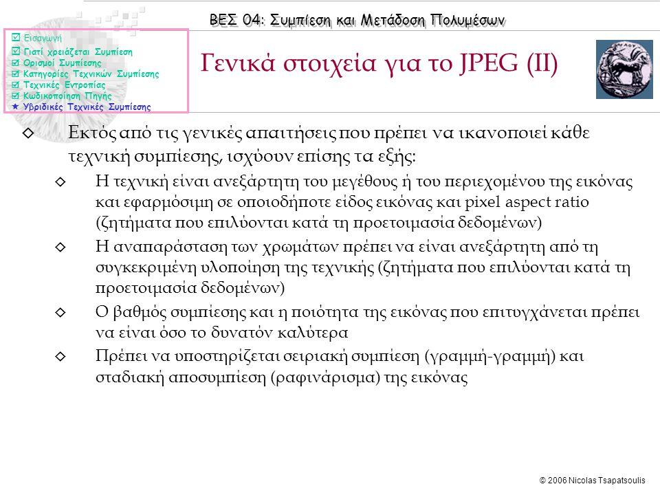 ΒΕΣ 04: Συμπίεση και Μετάδοση Πολυμέσων © 2006 Nicolas Tsapatsoulis ◊ Εκτός από τις γενικές απαιτήσεις που πρέπει να ικανοποιεί κάθε τεχνική συμπίεσης, ισχύουν επίσης τα εξής: ◊ Η τεχνική είναι ανεξάρτητη του μεγέθους ή του περιεχομένου της εικόνας και εφαρμόσιμη σε οποιοδήποτε είδος εικόνας και pixel aspect ratio (ζητήματα που επιλύονται κατά τη προετοιμασία δεδομένων) ◊ Η αναπαράσταση των χρωμάτων πρέπει να είναι ανεξάρτητη από τη συγκεκριμένη υλοποίηση της τεχνικής (ζητήματα που επιλύονται κατά τη προετοιμασία δεδομένων) ◊ Ο βαθμός συμπίεσης και η ποιότητα της εικόνας που επιτυγχάνεται πρέπει να είναι όσο το δυνατόν καλύτερα ◊ Πρέπει να υποστηρίζεται σειριακή συμπίεση (γραμμή-γραμμή) και σταδιακή αποσυμπίεση (ραφινάρισμα) της εικόνας Γενικά στοιχεία για το JPEG (ΙΙ)  Εισαγωγή  Γιατί χρειάζεται Συμπίεση  Ορισμοί Συμπίεσης  Κατηγορίες Τεχνικών Συμπίεσης  Τεχνικές Εντροπίας  Κωδικοποίηση Πηγής  Υβριδικές Τεχνικές Συμπίεσης