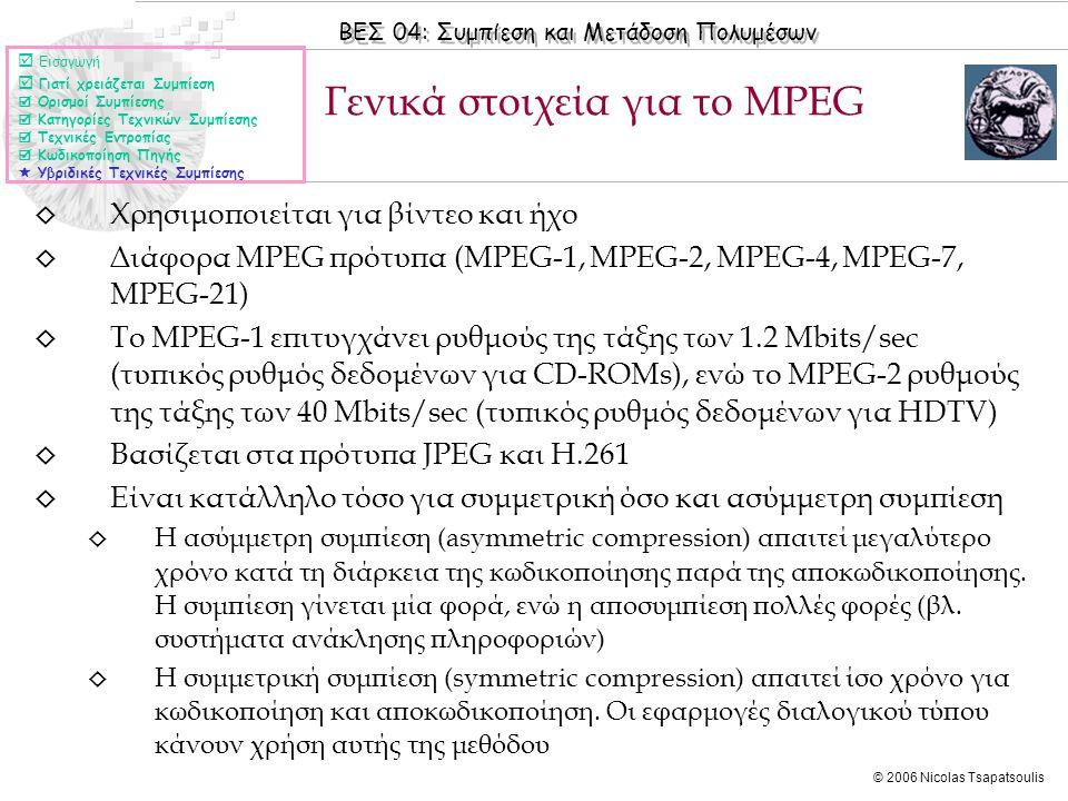 ΒΕΣ 04: Συμπίεση και Μετάδοση Πολυμέσων © 2006 Nicolas Tsapatsoulis ◊ Χρησιμοποιείται για βίντεο και ήχο ◊ Διάφορα MPEG πρότυπα (MPEG-1, MPEG-2, MPEG-4, MPEG-7, MPEG-21) ◊ Το MPEG-1 επιτυγχάνει ρυθμούς της τάξης των 1.2 Mbits/sec (τυπικός ρυθμός δεδομένων για CD-ROMs), ενώ το MPEG-2 ρυθμούς της τάξης των 40 Mbits/sec (τυπικός ρυθμός δεδομένων για HDTV) ◊ Βασίζεται στα πρότυπα JPEG και Η.261 ◊ Είναι κατάλληλο τόσο για συμμετρική όσο και ασύμμετρη συμπίεση ◊ Η ασύμμετρη συμπίεση (asymmetric compression) απαιτεί μεγαλύτερο χρόνο κατά τη διάρκεια της κωδικοποίησης παρά της αποκωδικοποίησης.