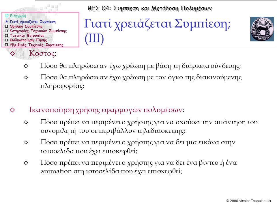 ΒΕΣ 04: Συμπίεση και Μετάδοση Πολυμέσων © 2006 Nicolas Tsapatsoulis ◊ Κόστος: ◊ Πόσο θα πληρώσω αν έχω χρέωση με βάση τη διάρκεια σύνδεσης; ◊ Πόσο θα πληρώσω αν έχω χρέωση με τον όγκο της διακινούμενης πληροφορίας; ◊ Ικανοποίηση χρήσης εφαρμογών πολυμέσων: ◊ Πόσο πρέπει να περιμένει ο χρήστης για να ακούσει την απάντηση του συνομιλητή του σε περιβάλλον τηλεδιάσκεψης; ◊ Πόσο πρέπει να περιμένει ο χρήστης για να δει μια εικόνα στην ιστοσελίδα που έχει επισκεφθεί; ◊ Πόσο πρέπει να περιμένει ο χρήστης για να δει ένα βίντεο ή ένα animation στη ιστοσελίδα που έχει επισκεφθεί; Γιατί χρειάζεται Συμπίεση; (ΙΙΙ)  Εισαγωγή  Γιατί χρειάζεται Συμπίεση  Ορισμοί Συμπίεσης  Κατηγορίες Τεχνικών Συμπίεσης  Τεχνικές Εντροπίας  Κωδικοποίηση Πηγής  Υβριδικές Τεχνικές Συμπίεσης