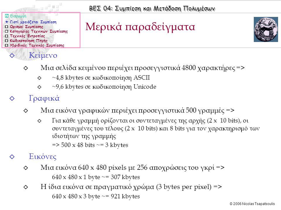 ΒΕΣ 04: Συμπίεση και Μετάδοση Πολυμέσων © 2006 Nicolas Tsapatsoulis ◊ Κείμενο ◊ Μια σελίδα κειμένου περιέχει προσεγγιστικά 4800 χαρακτήρες => ◊ ~4,8 kbytes σε κωδικοποίηση ASCII ◊ ~9,6 kbytes σε κωδικοποίηση Unicode ◊ Γραφικά ◊ Μια εικόνα γραφικών περιέχει προσεγγιστικά 500 γραμμές => ◊ Για κάθε γραμμή ορίζονται οι συντεταγμένες της αρχής (2 x 10 bits), οι συντεταγμένες του τέλους (2 x 10 bits) και 8 bits για τον χαρακτηρισμό των ιδιοτήτων της γραμμής => 500 x 48 bits ~= 3 kbytes ◊ Eικόνες ◊ Μια εικόνα 640 x 480 pixels με 256 αποχρώσεις του γκρί => 640 x 480 x 1 byte ~= 307 kbytes ◊ Η ίδια εικόνα σε πραγματικό χρώμα (3 bytes per pixel) => 640 x 480 x 3 byte ~= 921 kbytes Μερικά παραδείγματα  Εισαγωγή  Γιατί χρειάζεται Συμπίεση  Ορισμοί Συμπίεσης  Κατηγορίες Τεχνικών Συμπίεσης  Τεχνικές Εντροπίας  Κωδικοποίηση Πηγής  Υβριδικές Τεχνικές Συμπίεσης