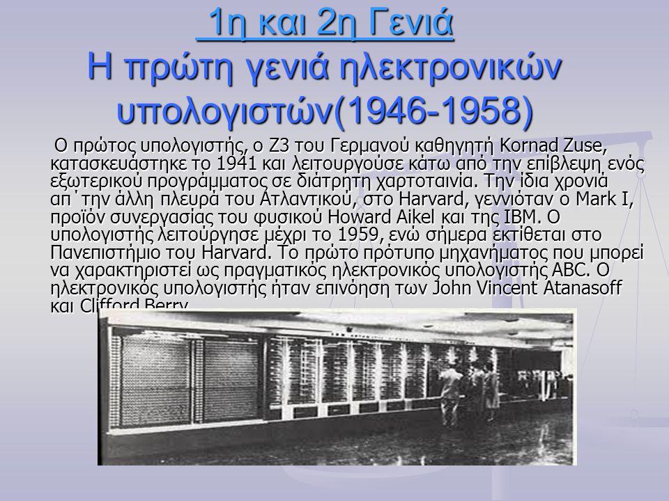 1η και 2η Γενιά Η πρώτη γενιά ηλεκτρονικών υπολογιστών(1946-1958) 1η και 2η Γενιά Η πρώτη γενιά ηλεκτρονικών υπολογιστών(1946-1958) Ο πρώτος υπολογιστής, ο Ζ3 του Γερμανού καθηγητή Kornad Zuse, κατασκευάστηκε το 1941 και λειτουργούσε κάτω από την επίβλεψη ενός εξωτερικού προγράμματος σε διάτρητη χαρτοταινία.
