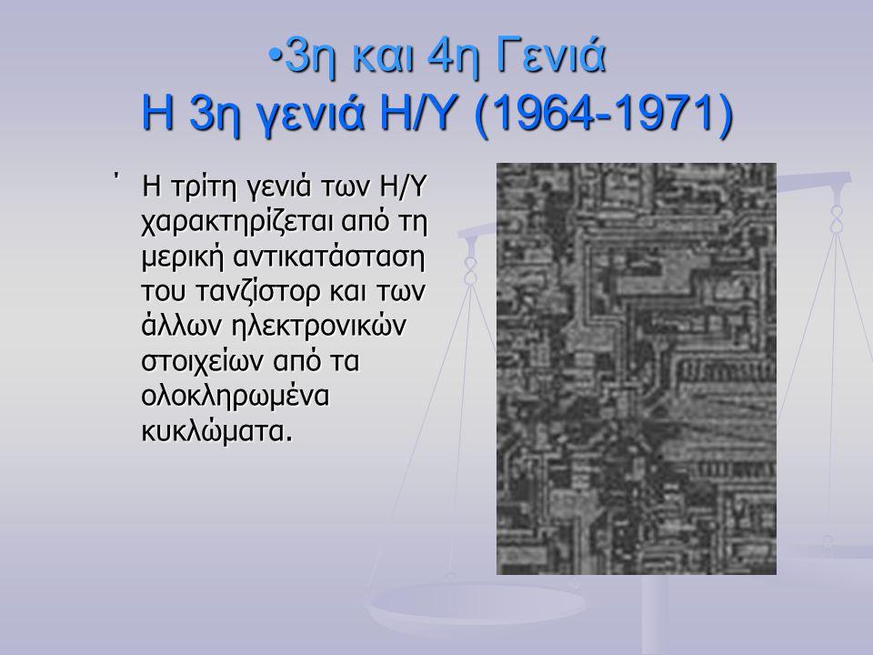 3η και 4η Γενιά Η 3η γενιά Η/Υ (1964-1971)3η και 4η Γενιά Η 3η γενιά Η/Υ (1964-1971) ΄ Η τρίτη γενιά των Η/Υ χαρακτηρίζεται από τη μερική αντικατάσταση του τανζίστορ και των άλλων ηλεκτρονικών στοιχείων από τα ολοκληρωμένα κυκλώματα.