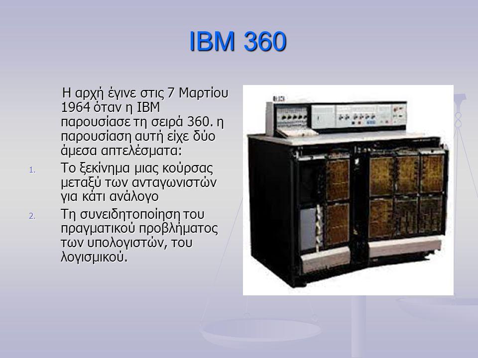 IBM 360 Η αρχή έγινε στις 7 Μαρτίου 1964 όταν η IBM παρουσίασε τη σειρά 360. η παρουσίαση αυτή είχε δύο άμεσα απτελέσματα: Η αρχή έγινε στις 7 Μαρτίου