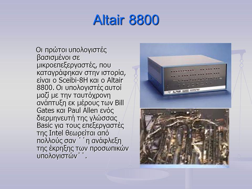 Altair 8800 Οι πρώτοι υπολογιστές βασισμένοι σε μικροεπεξεργαστές, που καταγράφηκαν στην ιστορία, είναι ο Sceibi-8H και ο Altair 8800. Οι υπολογιστές
